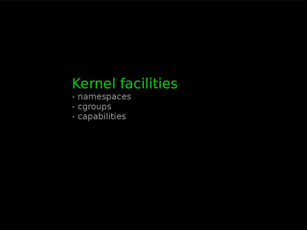 Kernel facilities - namespaces - cgroups - capa...