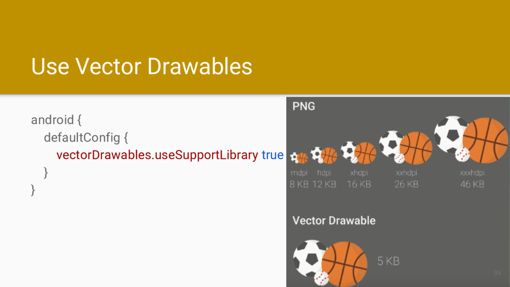 Use Vector Drawables android { defaultConfig { ...