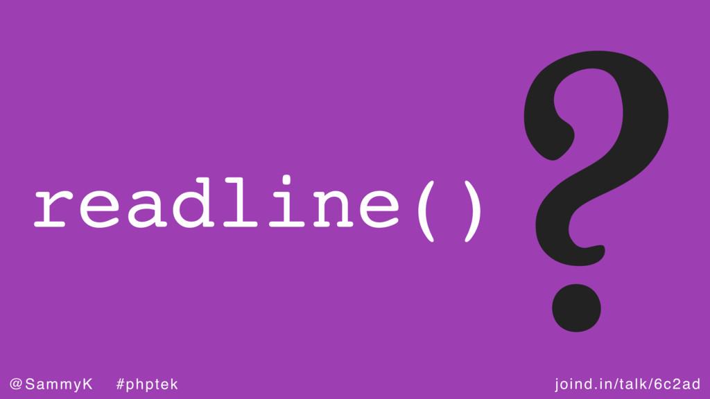 joind.in/talk/6c2ad @SammyK #phptek ? readline()