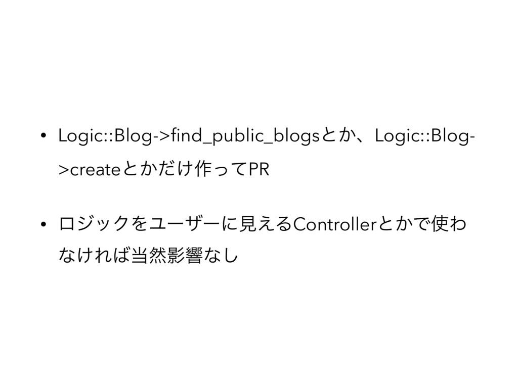 • Logic::Blog->find_public_blogsͱ͔ɺLogic::Blog- ...