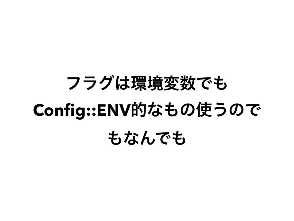 ϑϥάڥมͰ Config::ENVతͳͷ͏ͷͰ ͳΜͰ