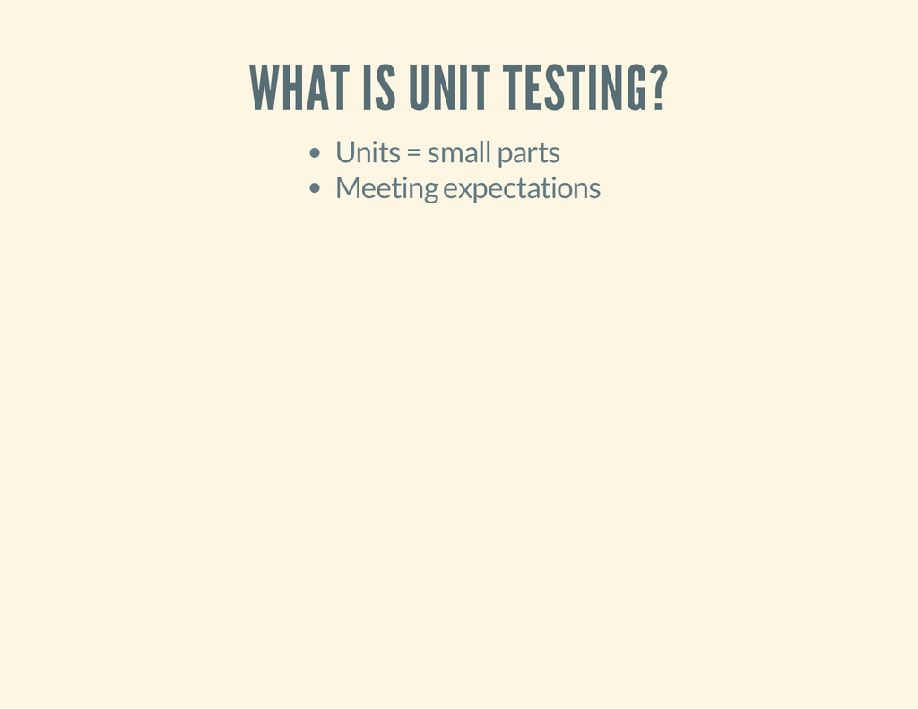 WHAT IS UNIT TESTING? Units = small parts Meeti...