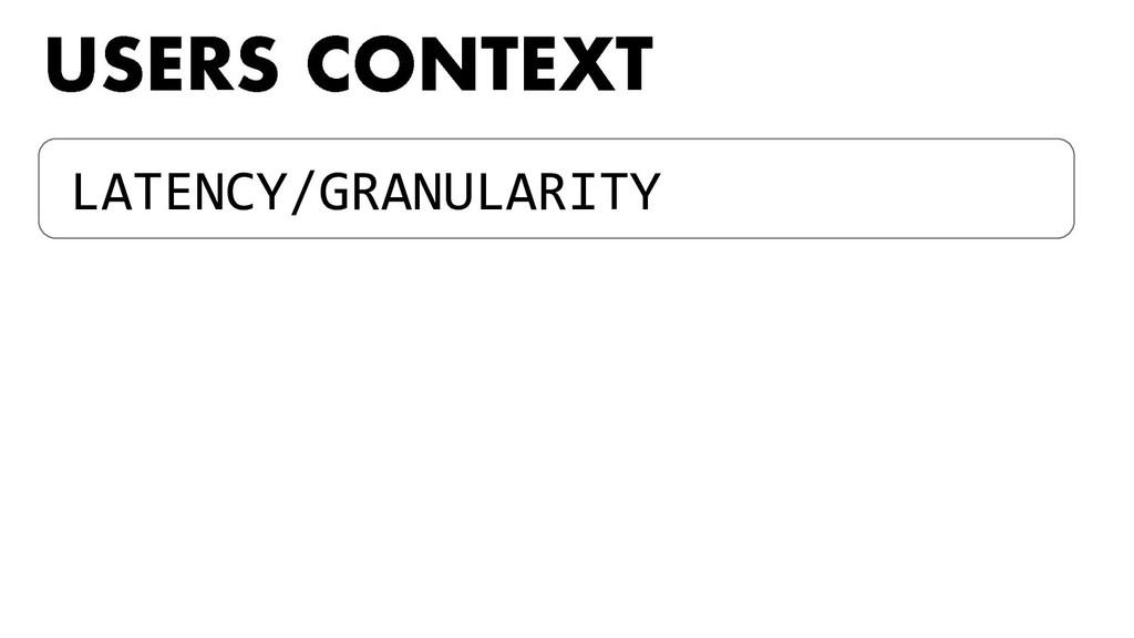 LATENCY/GRANULARITY