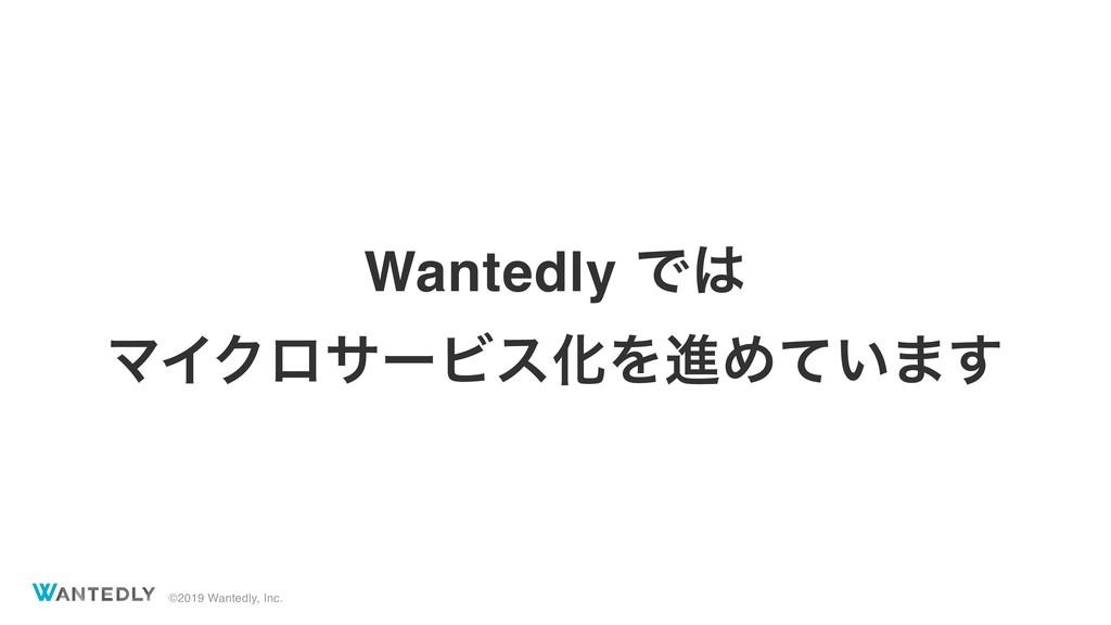 ©2019 Wantedly, Inc. Wantedly Ͱ ϚΠΫϩαʔϏεԽΛਐΊ͍ͯ...