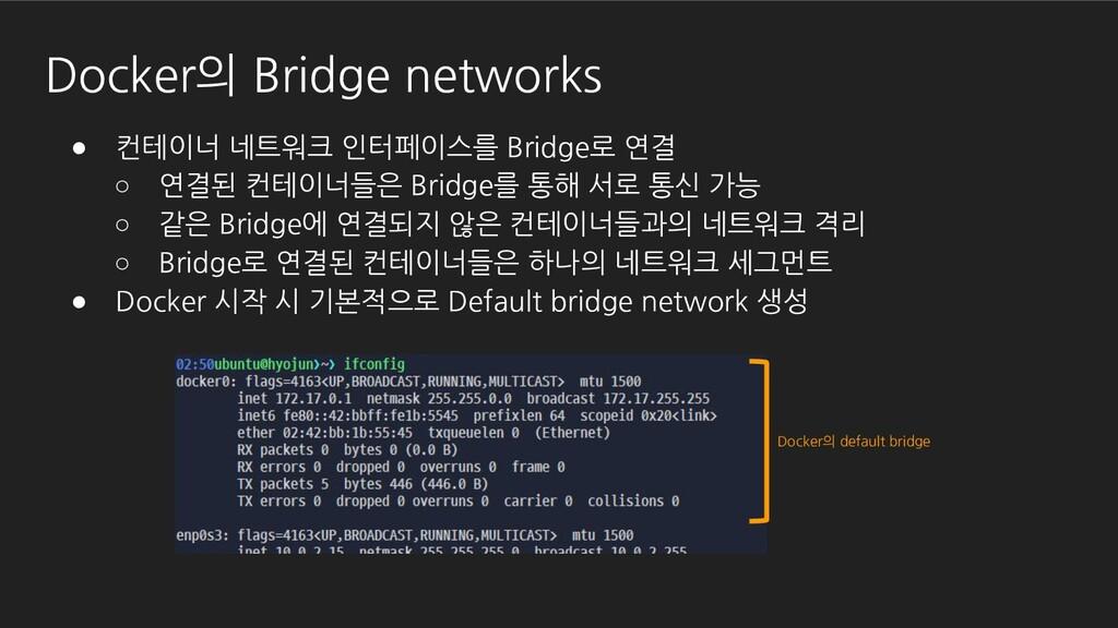 ● 컨테이너 네트워크 인터페이스를 Bridge로 연결 ○ 연결된 컨테이너들은 Brid...