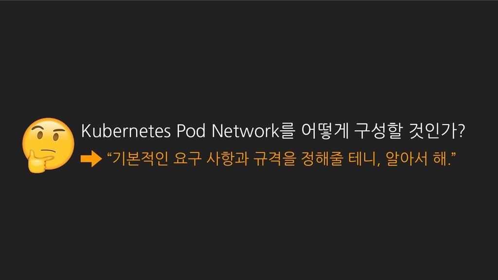 "Kubernetes Pod Network를 어떻게 구성할 것인가? ""기본적인 요구 사..."