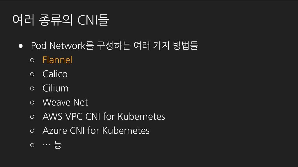 여러 종류의 CNI들 ● Pod Network를 구성하는 여러 가지 방법들 ○ Fla...