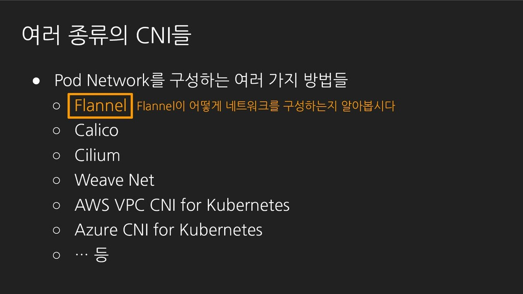 ● Pod Network를 구성하는 여러 가지 방법들 ○ Flannel ○ Calic...
