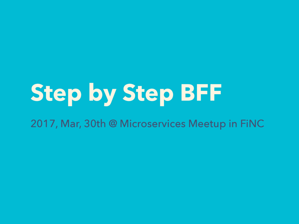 Step by Step BFF 2017, Mar, 30th @ Microservice...
