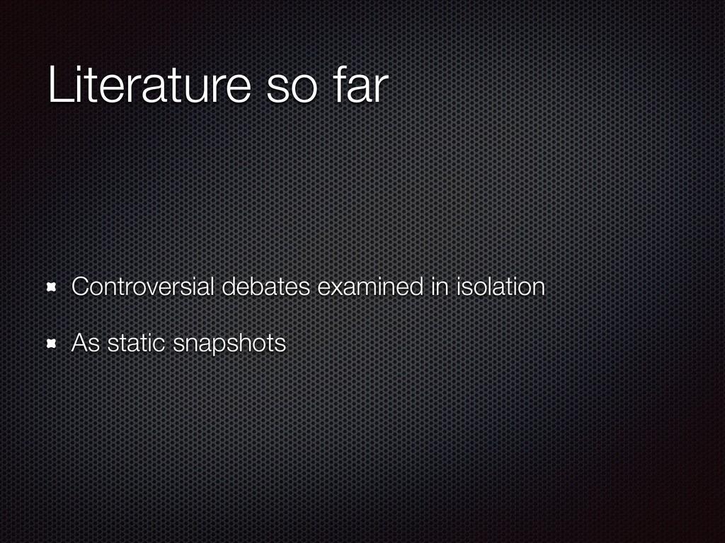 Literature so far Controversial debates examine...