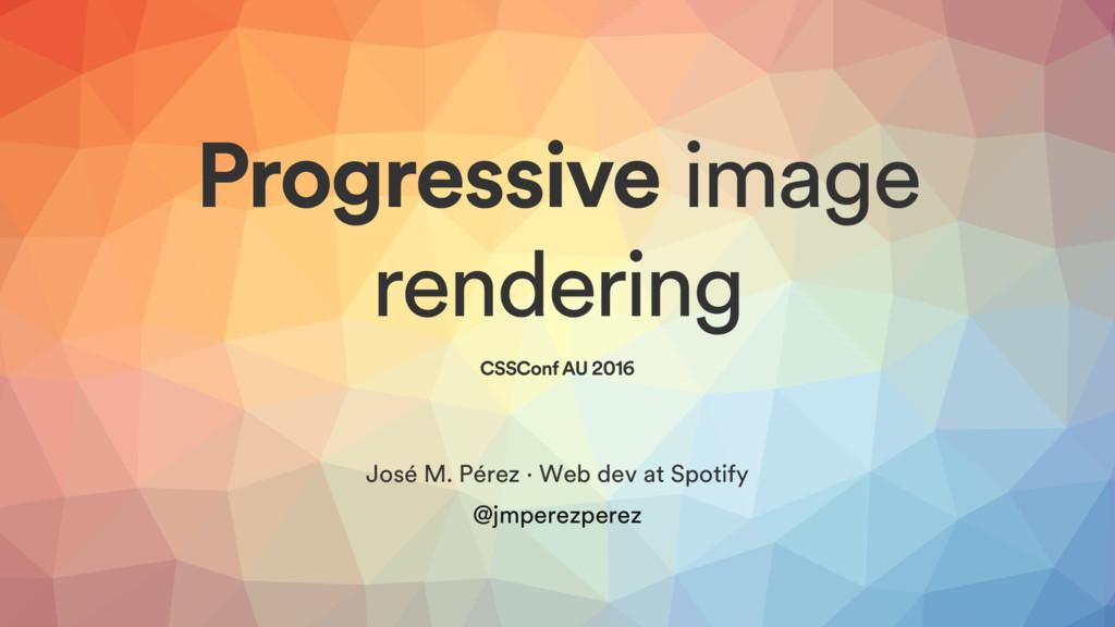 Progressive image rendering CSSConf AU 2016 Jos...