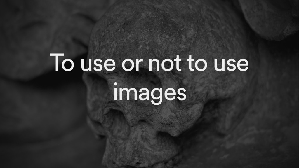 To use or not to use images