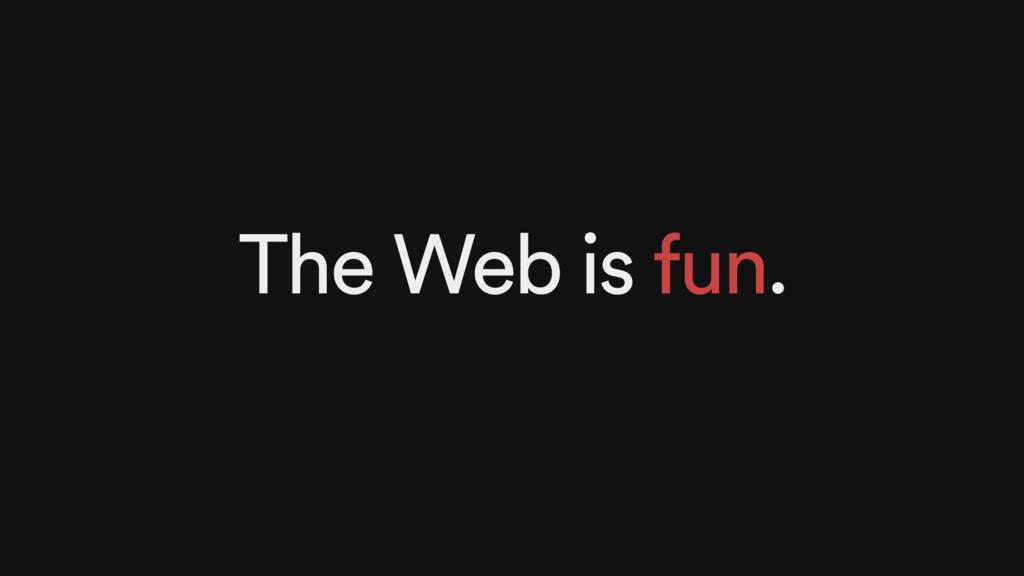 The Web is fun.