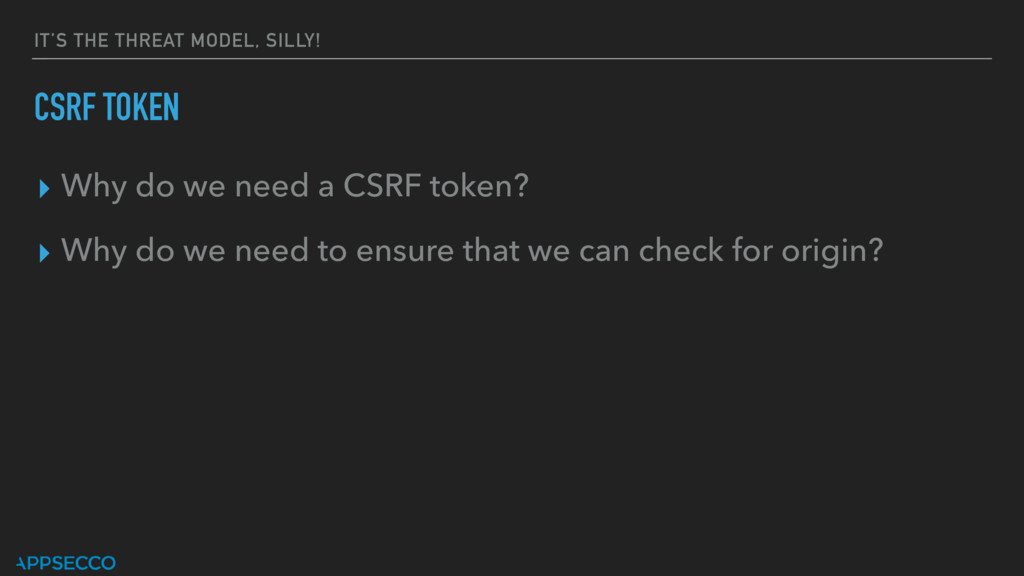 IT'S THE THREAT MODEL, SILLY! CSRF TOKEN ▸ Why ...
