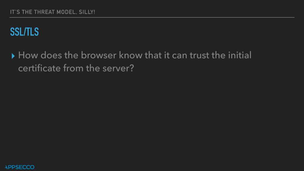 IT'S THE THREAT MODEL, SILLY! SSL/TLS ▸ How doe...