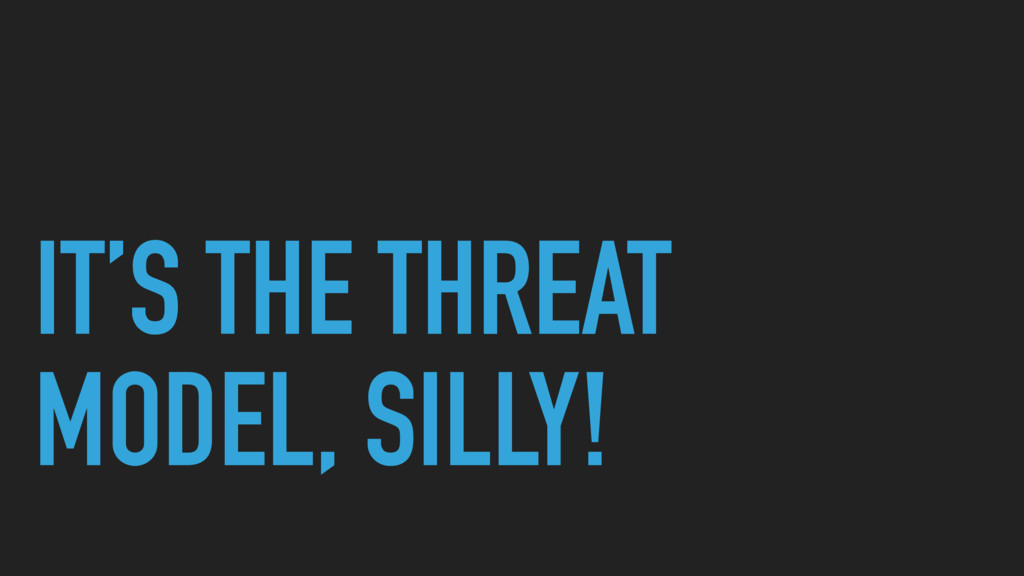 IT'S THE THREAT MODEL, SILLY!