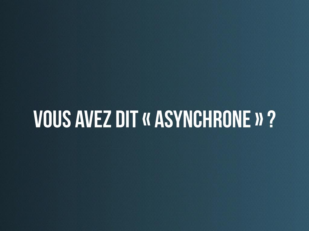 vous avez dit « asynchrone » ?