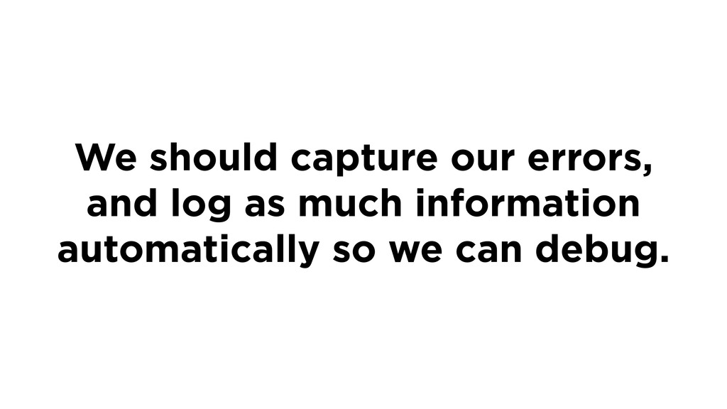 We should capture our errors, and log as much i...