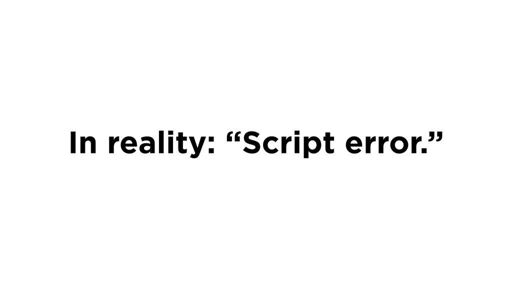 """In reality: """"Script error."""""""