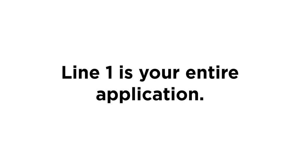 Line 1 is your entire application.