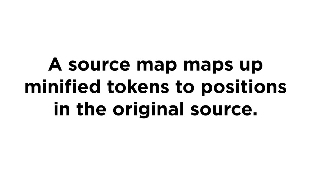 A source map maps up minified tokens to position...