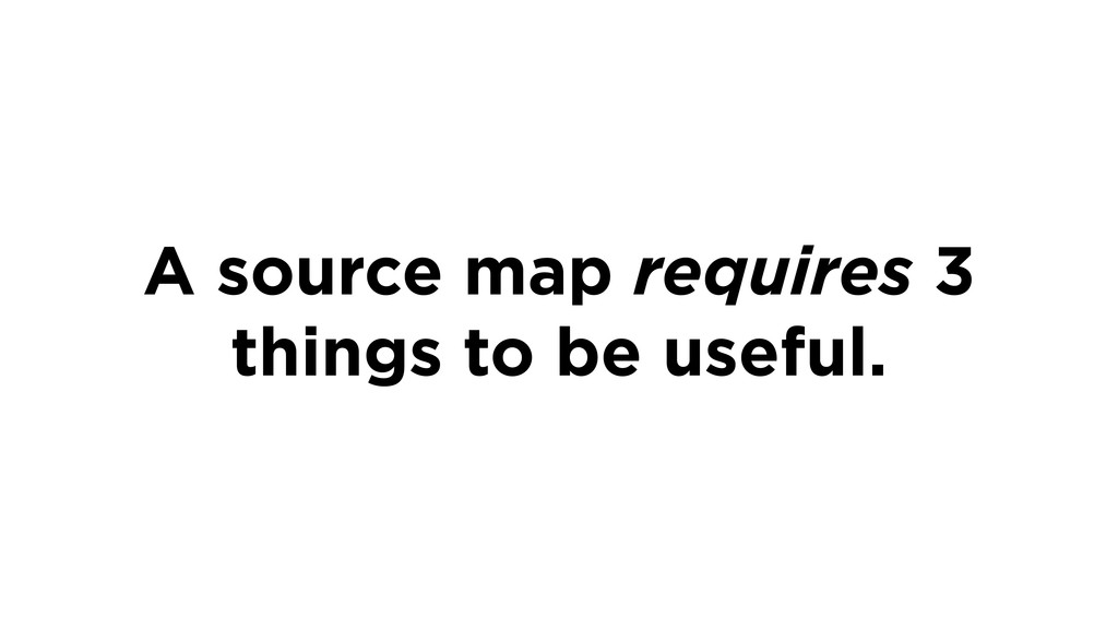 A source map requires 3 things to be useful.