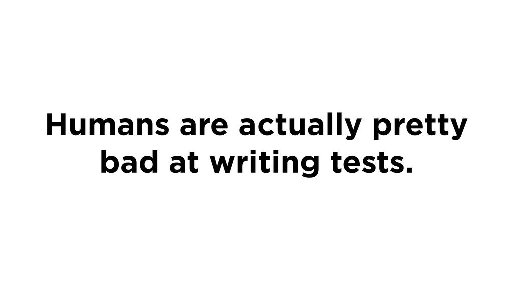 Humans are actually pretty bad at writing tests.