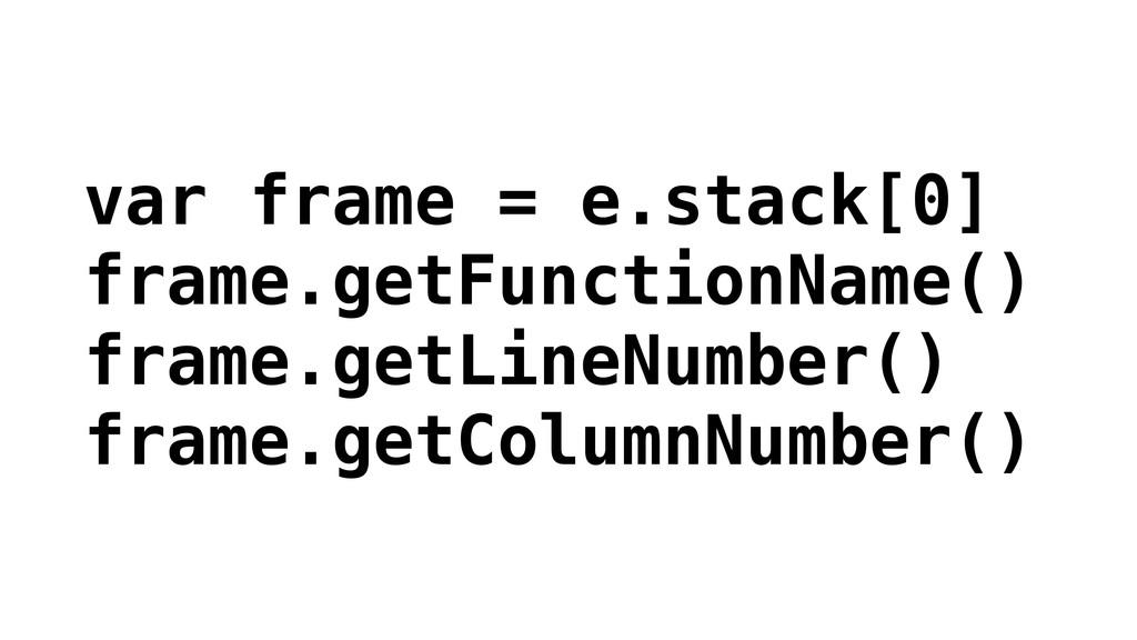 var frame = e.stack[0] frame.getFunctionName() ...