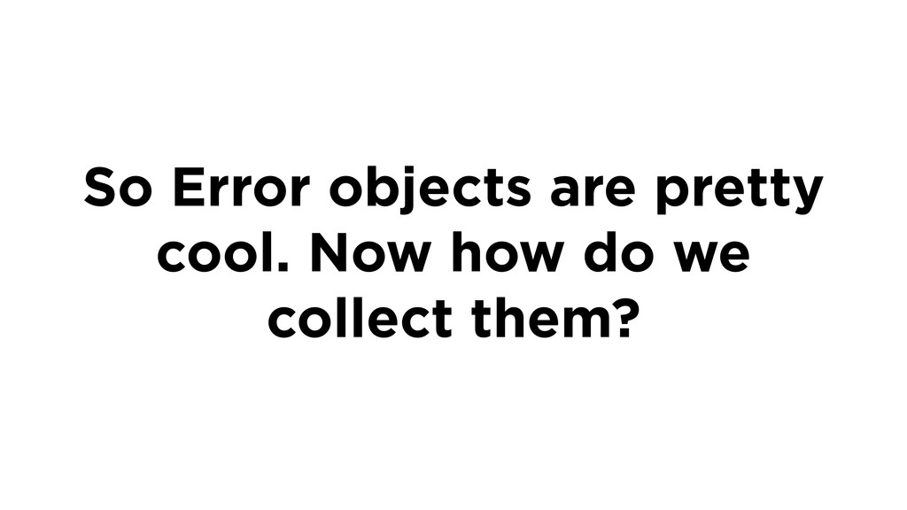 So Error objects are pretty cool. Now how do we...