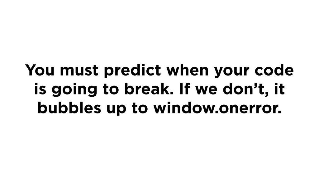 You must predict when your code is going to bre...