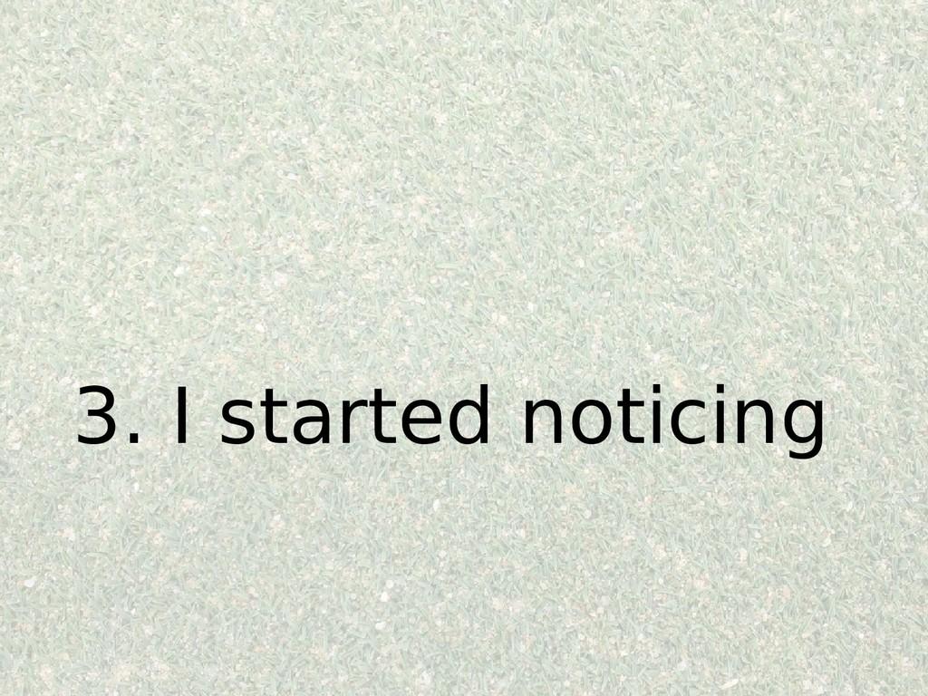 3. I started noticing
