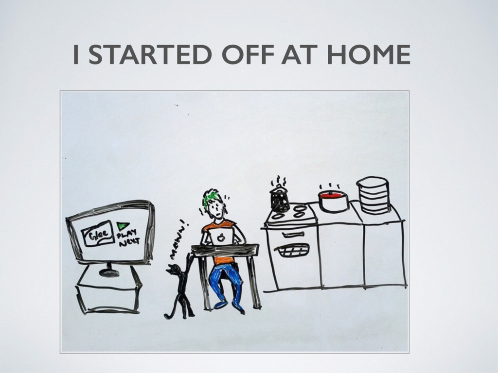 I STARTED OFF AT HOME