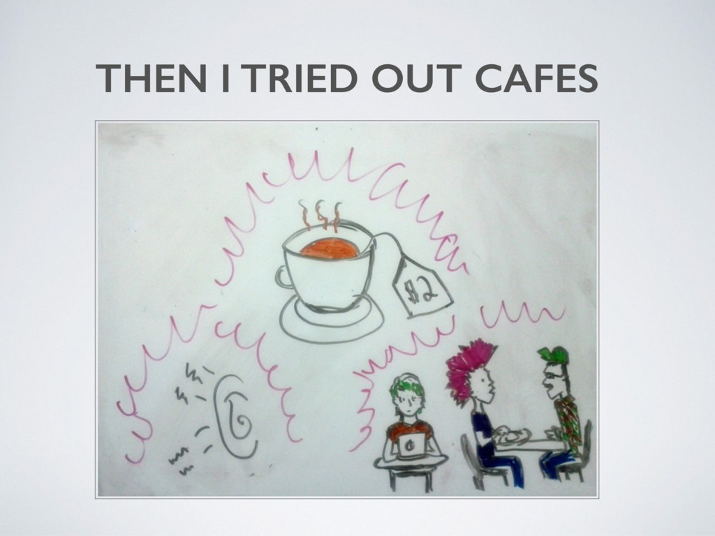 THEN I TRIED OUT CAFES