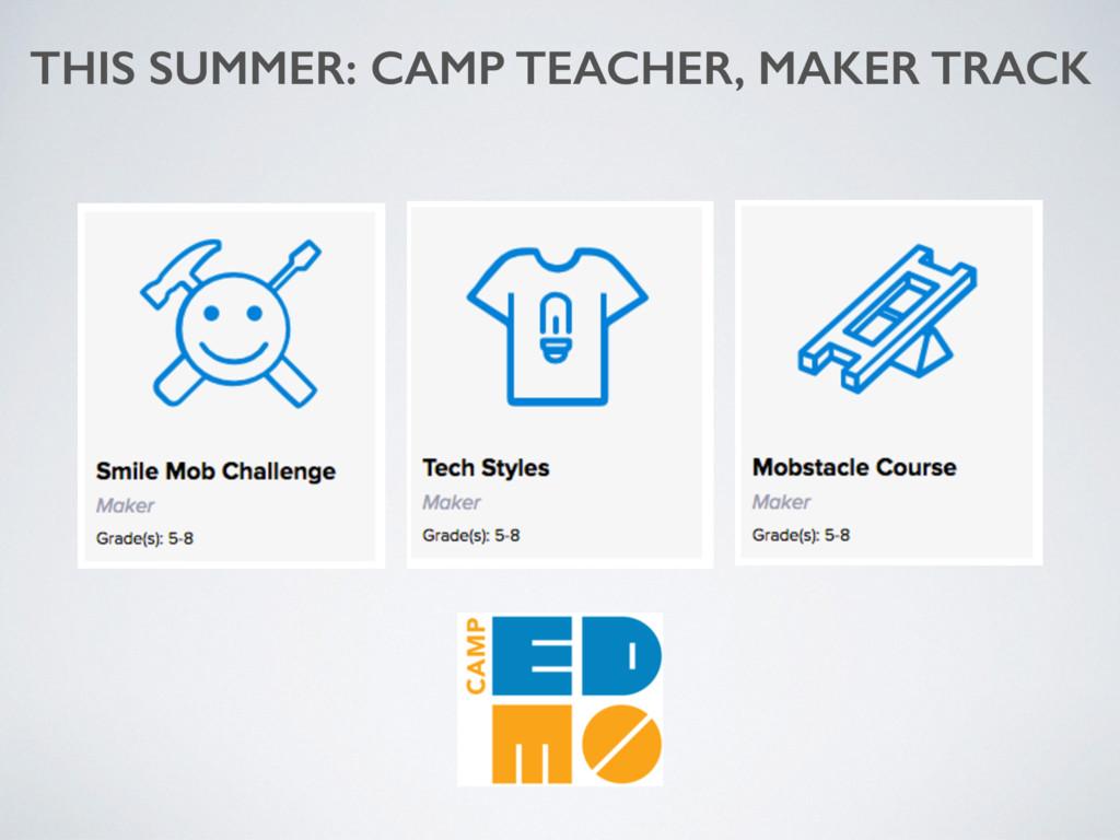 THIS SUMMER: CAMP TEACHER, MAKER TRACK