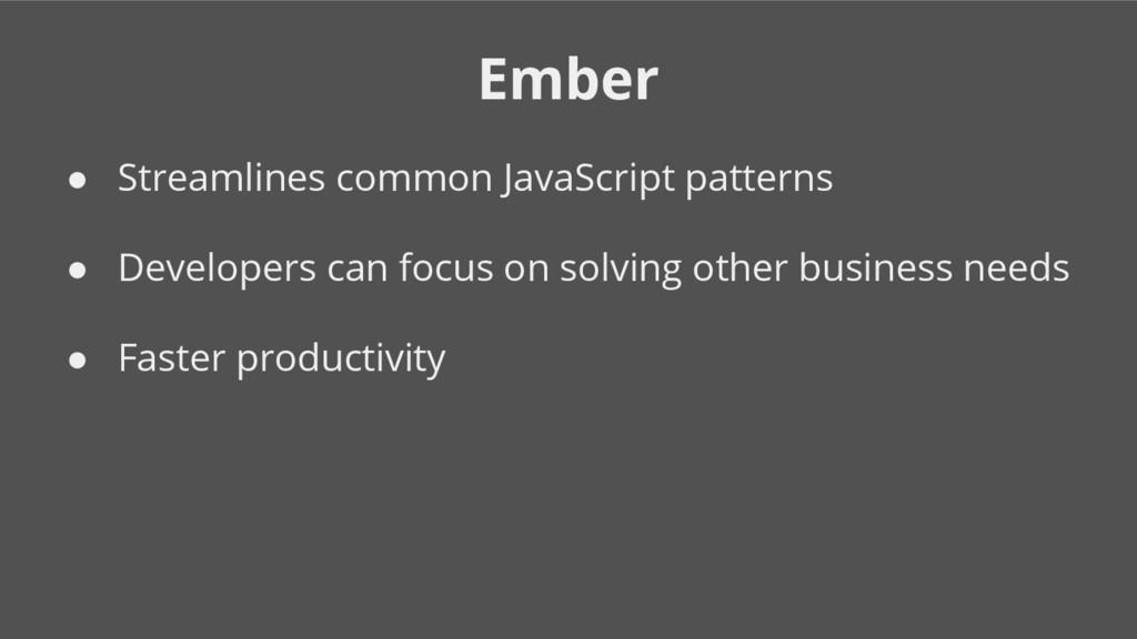 Ember ● Streamlines common JavaScript patterns ...