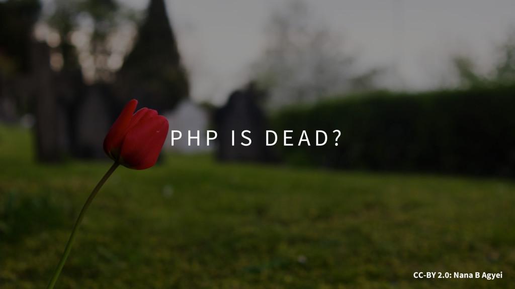 P H P I S D E A D ? CC-BY 2.0: Nana B Agyei