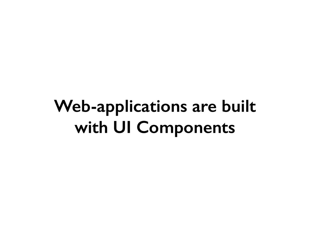 Web-applications are built with UI Components