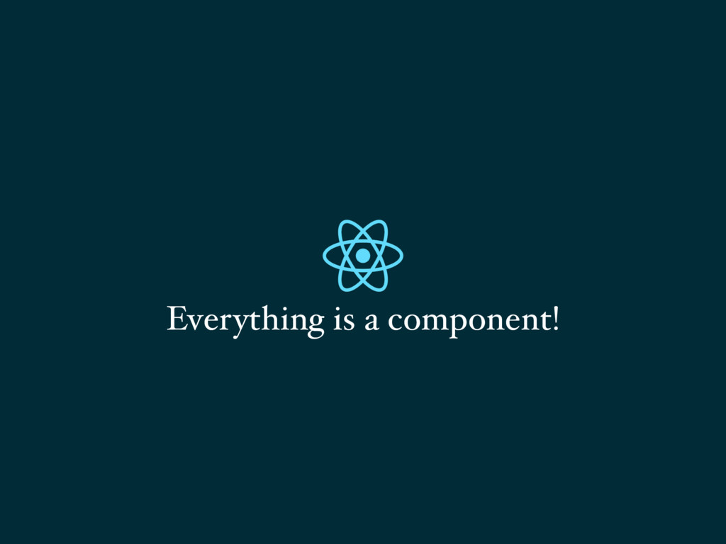 Everything is a component!