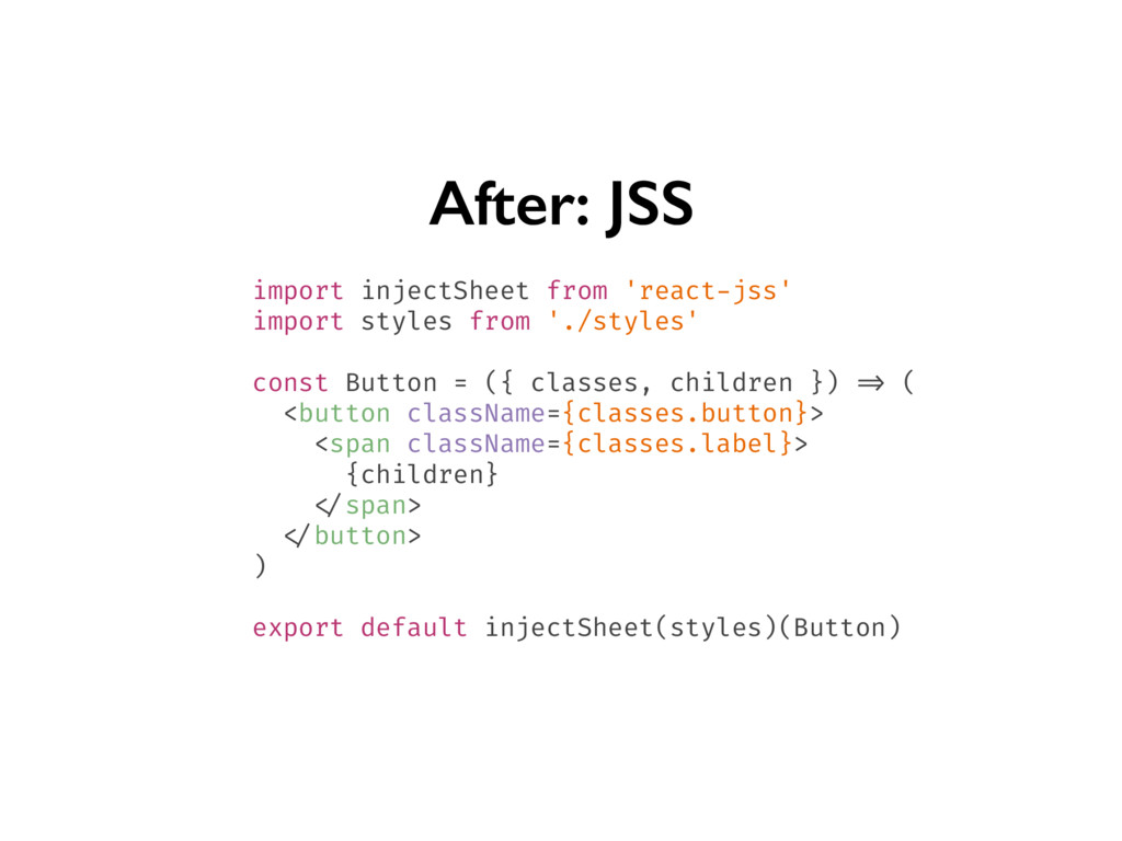 After: JSS import injectSheet from 'react-jss' ...