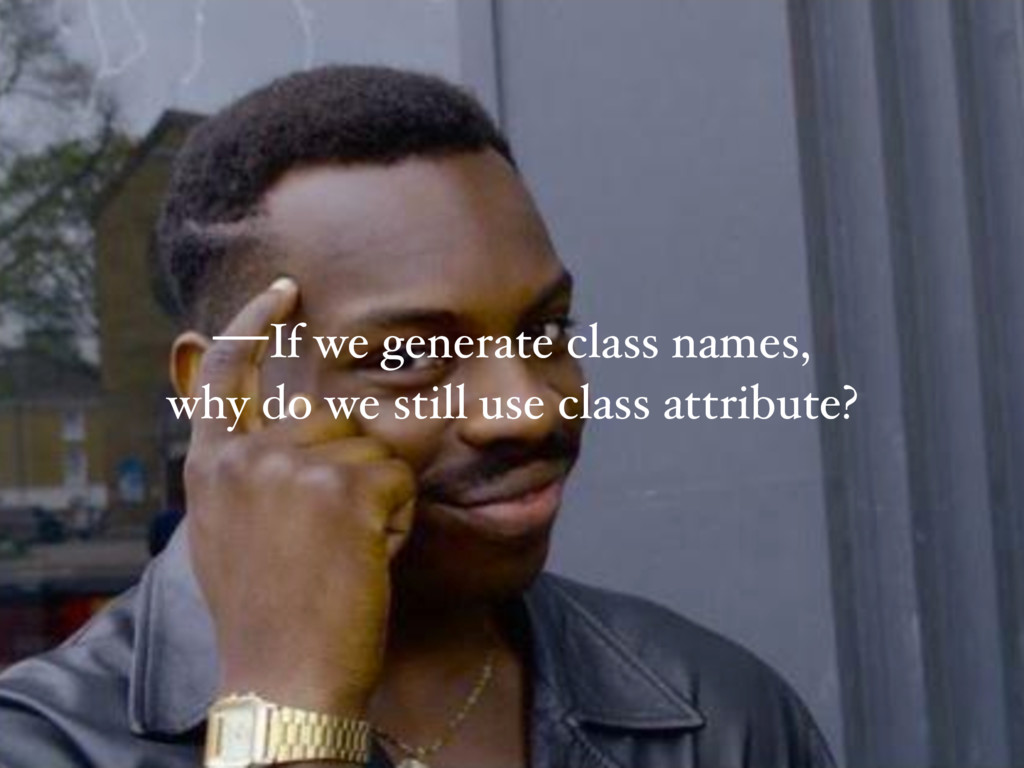 —If we generate class names, why do we still us...