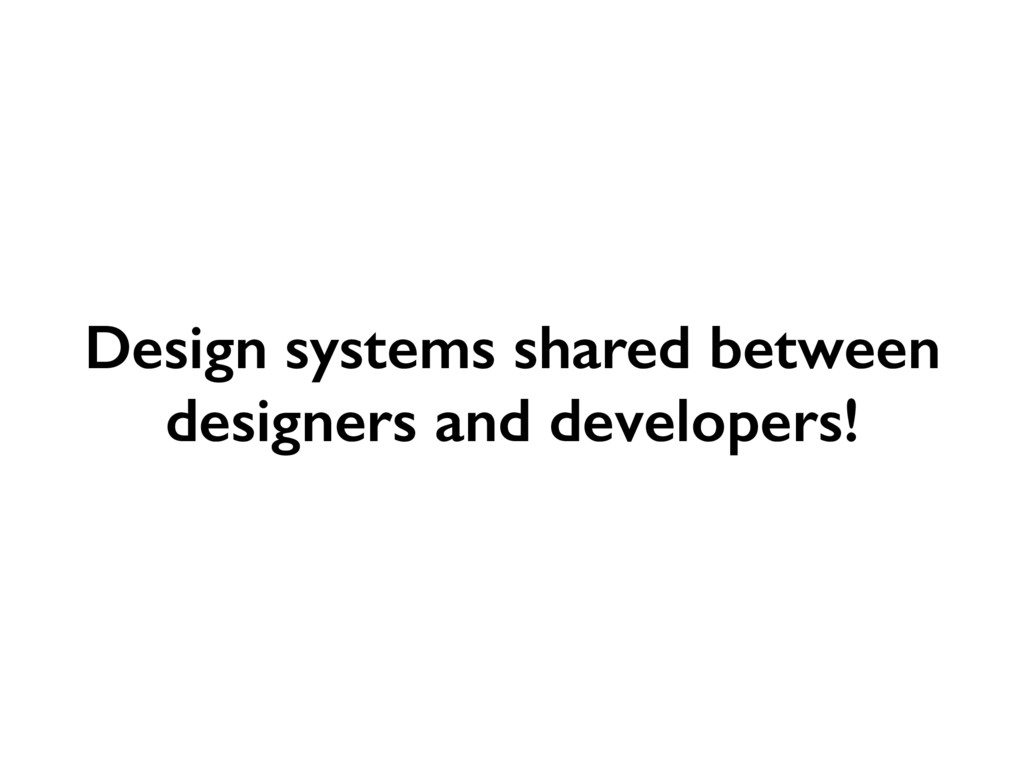 Design systems shared between designers and dev...