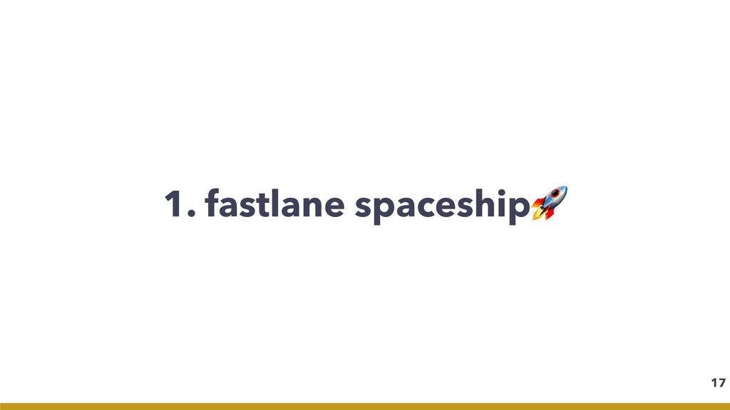 1. fastlane spaceship 17