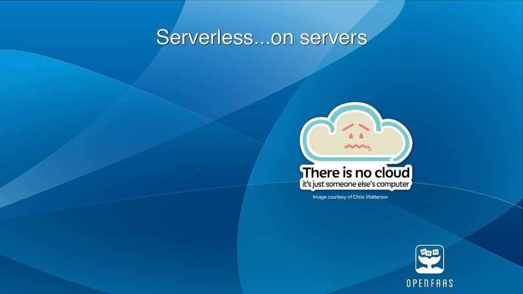 Serverless...on servers Image courtesy of Chris...