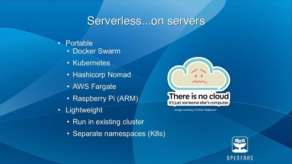 Serverless...on servers • Portable • Docker Swa...