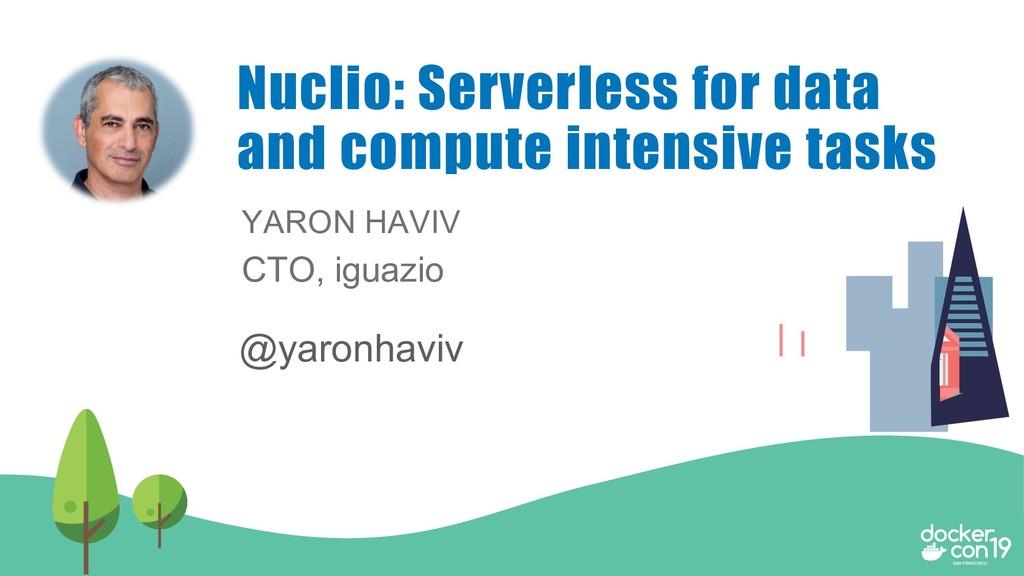 YARON HAVIV CTO, iguazio Nuclio: Serverless for...