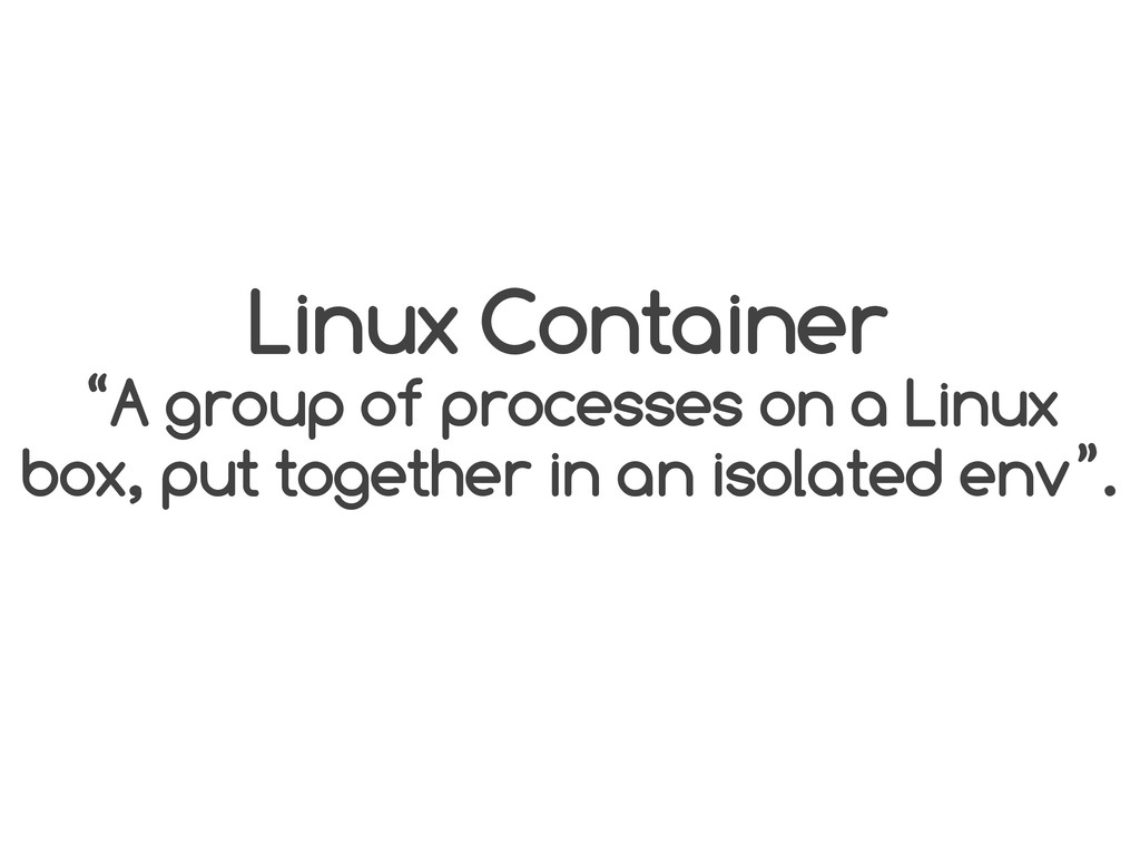 "Linux Container ""A group of processes on a Linu..."