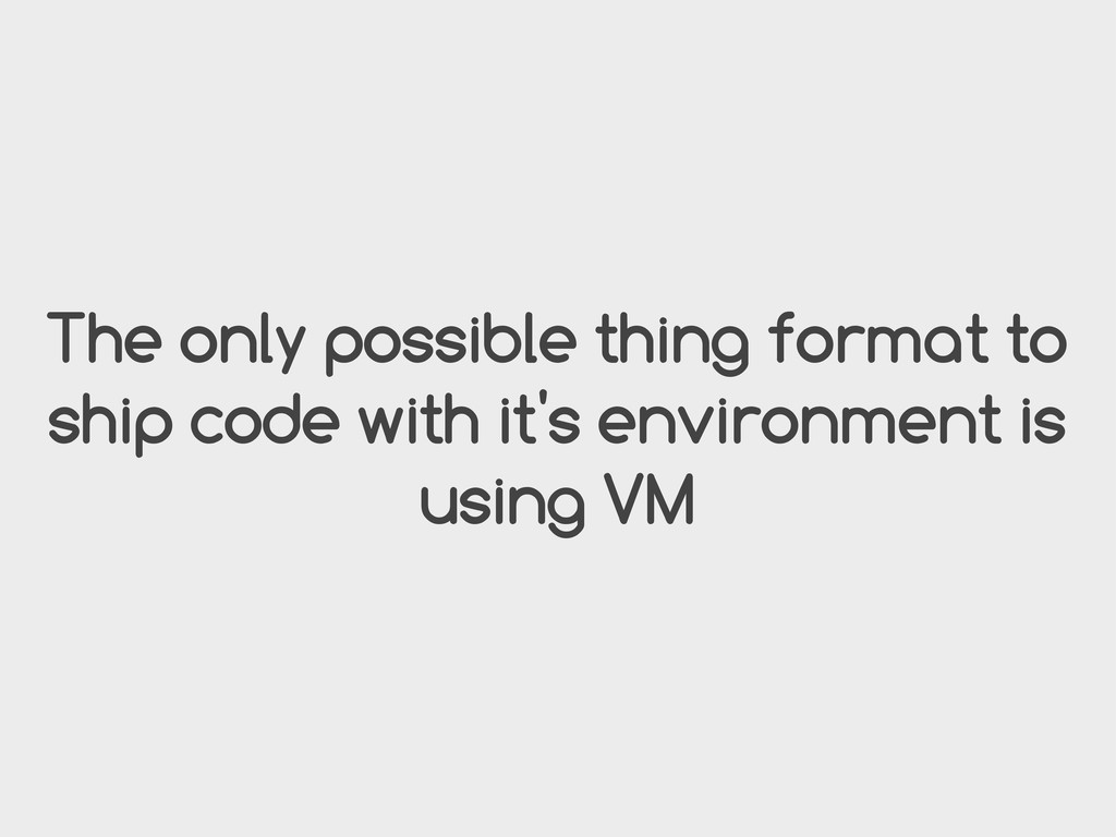 The only possible thing format to ship code wit...