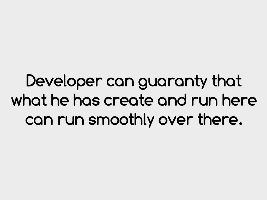 Developer can guaranty that what he has create ...