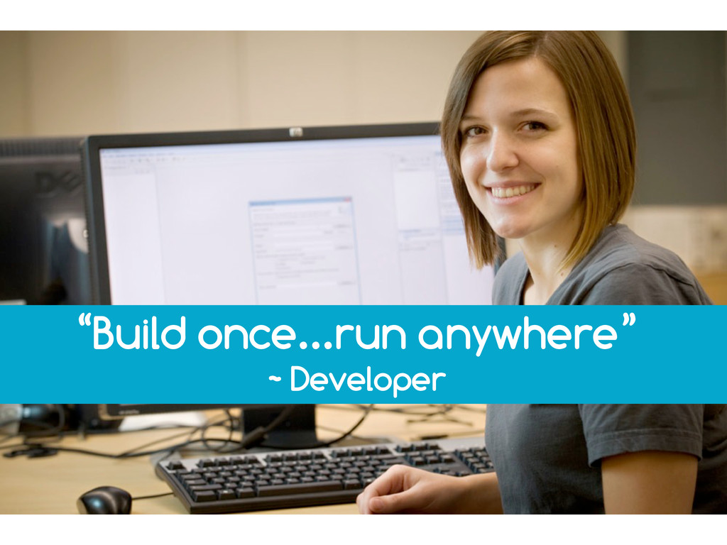 """Build once...run anywhere"" ~ Developer"