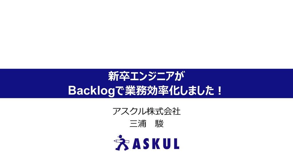 新卒エンジニアが Backlogで業務効率化しました︕ アスクル株式会社 三浦 駿